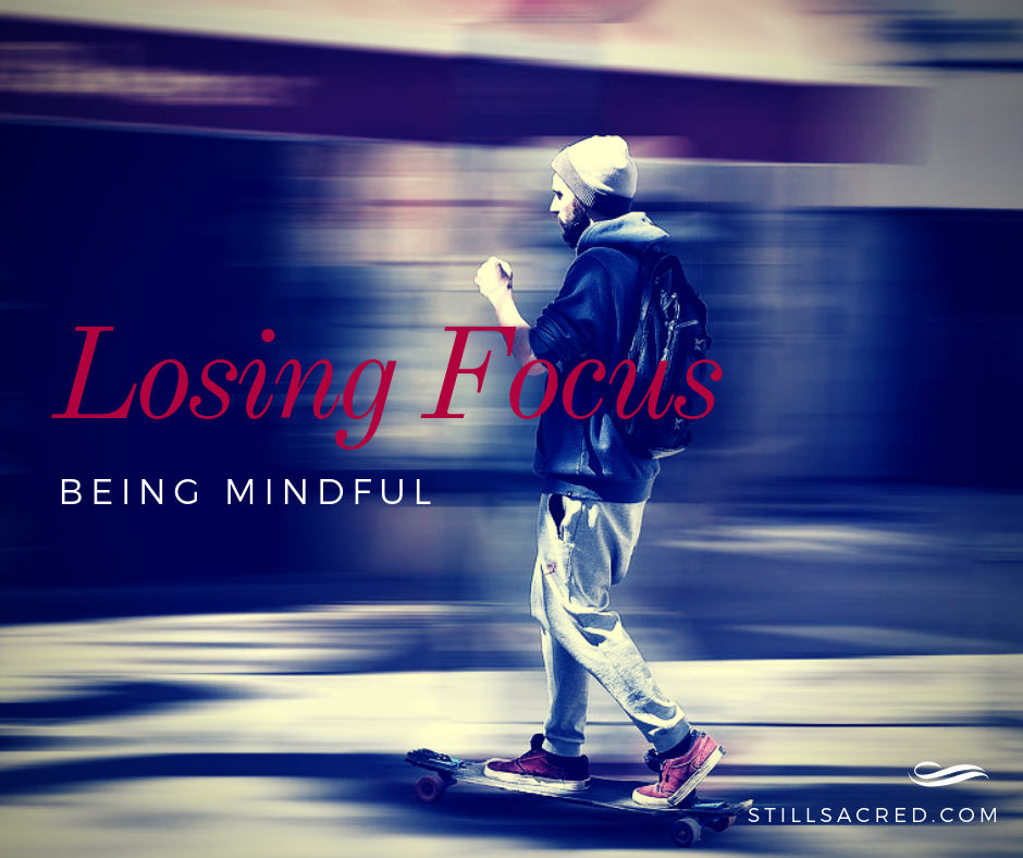 Losing Focus: Being Mindful